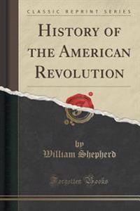 History of the American Revolution (Classic Reprint)