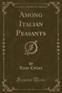 Among Italian Peasants (Classic Reprint)
