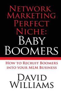 Network Marketing Perfect Niche: Baby Boomers: How to Recruit Boomers Into Your MLM Business