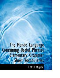 The Mende Language Containing Useful Phrases Elementary Grammer Short Vocabularies