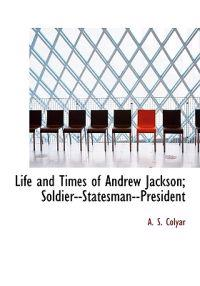 Life and Times of Andrew Jackson; Soldier--Statesman--President