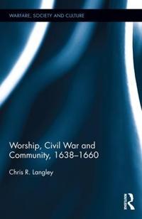 Worship, Civil War and Community, 1638 1660