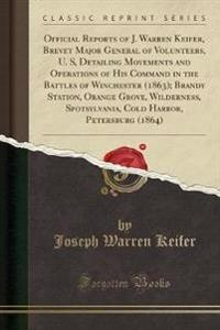 Official Reports of J. Warren Keifer, Brevet Major General of Volunteers, U. S, Detailing Movements and Operations of His Command in the Battles of Winchester (1863); Brandy Station, Orange Grove, Wilderness, Spotsylvania, Cold Harbor, Petersburg (1864)
