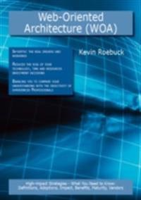 Web-Oriented Architecture (WOA): High-impact Strategies - What You Need to Know: Definitions, Adoptions, Impact, Benefits, Maturity, Vendors