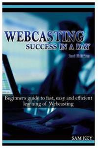 Webcasting Success in a Day: Beginners Guide to Fast, Easy and Efficient Learning of Webcasting