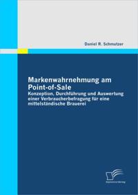 Markenwahrnehmung am Point-of-Sale: Konzeption, Durchfuhrung und Auswertung einer Verbraucherbefragung fur eine mittelstandische Brauerei