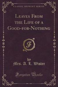 Leaves from the Life of a Good-For-Nothing (Classic Reprint)