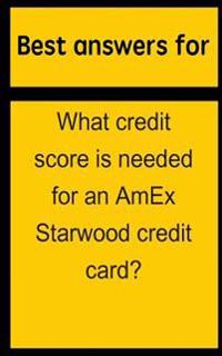 Best Answers for What Credit Score Is Needed for an AMEX Starwood Credit Card?