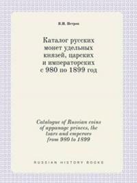 Catalogue of Russian Coins of Appanage Princes, the Tsars and Emperors from 980 to 1899