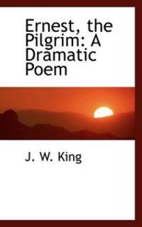 Ernest, the Pilgrim: A Dramatic Poem