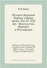 History of Western Europe in Modern Times. Volume IV. XIX Century - Consulate, Empire and Restoration