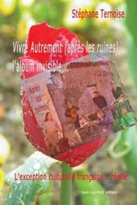 Vivre Autrement (Apres Les Ruines), L'Album Invisible...: L'Exception Culturelle Francaise... Reelle