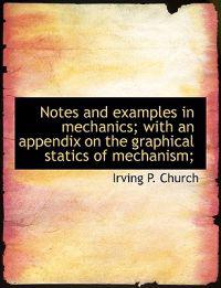 Notes and Examples in Mechanics; With an Appendix on the Graphical Statics of Mechanism;