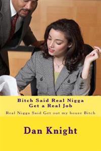 Bitch Said Real Nigga Get a Real Job: Real Nigga Said Get Out My House Bitch