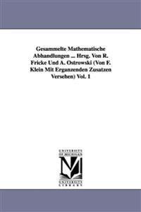 Gesammelte Mathematische Abhandlungen ... Hrsg. Von R. Fricke Und A. Ostrowski (Von F. Klein Mit Erganzenden Zusatzen Versehen) Vol. 1