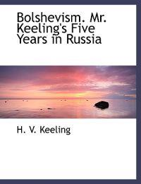 Bolshevism. Mr. Keeling's Five Years in Russia