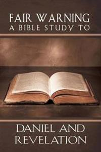 Fair Warning, a Bible Study to Daniel and Revelation