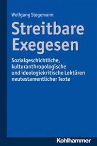 Streitbare Exegesen: Sozialgeschichtliche, Kulturanthropologische Und Ideologiekritische Lekturen Neutestamentlicher Texte