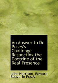 An Answer to Dr Pusey's Challenge Respecting the Doctrine of the Real Presence