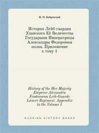 History of the Her Majesty Empress Alexandra Feodorovna Leib-Guards Lancer Regiment. Appendix to the Volume 1