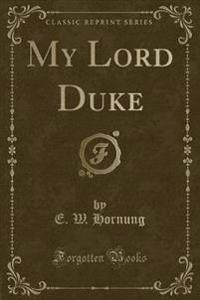 My Lord Duke (Classic Reprint)
