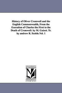 History of Oliver Cromwell and the English Commonwealth, from the Execution of Charles the First to the Death of Cromwell