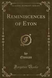 Reminiscences of Eton (Classic Reprint)