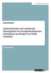 Tatmotivierende und -auslösende Hintergründe bei sexualpathologischen Serientätern am Beispiel von Frank Schmökel