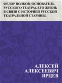 Fedor Volkov (osnovatel' russkogo teatra). Ego zhizn' v svjazi s istoriej russkoj teatral'noj stariny.