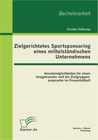 Zielgerichtetes Sportsponsoring eines mittelstandischen Unternehmens: Ansatzmoglichkeiten fur einen Imagetransfer und die Zielgruppenansprache im Frauenfuball