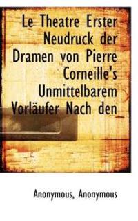 Le Theatre Erster Neudruck Der Dramen Von Pierre Corneille's Unmittelbarem Vorl Ufer Nach Den