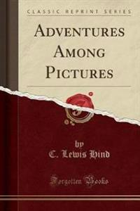 Adventures Among Pictures (Classic Reprint)
