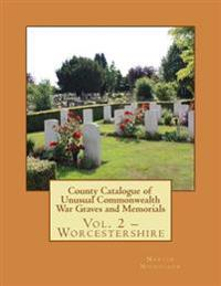 County Catalogue of Unusual Commonwealth War Graves and Memorials: Vol. 2 - Worcestershire