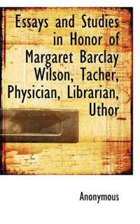 Essays and Studies in Honor of Margaret Barclay Wilson, Tacher, Physician, Librarian, Uthor