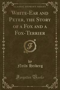 White-Ear and Peter, the Story of a Fox and a Fox-Terrier (Classic Reprint)