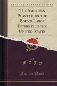 The American Planter, or the Bound Labor Interest in the United States (Classic Reprint)