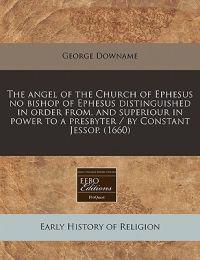 The Angel of the Church of Ephesus No Bishop of Ephesus Distinguished in Order From, and Superiour in Power to a Presbyter / By Constant Jessop. (1660)