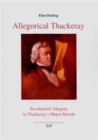 Allegorical Thackeray: Secularised Allegory in Thackeray's Major Novels