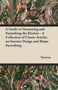 A Guide to Decorating and Furnishing the Kitchen - A Collection of Classic Articles on Interior Design and Home Furnishing