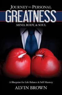 Journey to Personal Greatness: Mind, Body, & Soul: A Blueprint for Life Balance & Self-Mastery