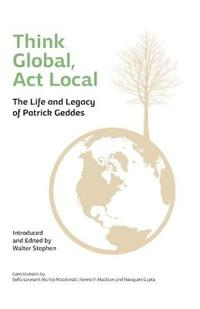 Think Global, ACT Local: The Life and Legacy of Patrick Geddes