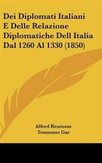 Dei Diplomati Italiani E Delle Relazione Diplomatiche Dell Italia Dal 1260 Al 1330 (1850)