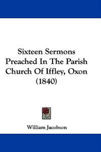 Sixteen Sermons Preached In The Parish Church Of Iffley, Oxon (1840)