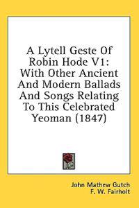 A Lytell Geste Of Robin Hode V1: With Other Ancient And Modern Ballads And Songs Relating To This Celebrated Yeoman (1847)