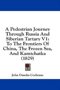 A Pedestrian Journey Through Russia And Siberian Tartary V1: To The Frontiers Of China, The Frozen Sea, And Kamtchatka (1829)