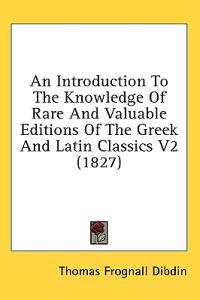An Introduction To The Knowledge Of Rare And Valuable Editions Of The Greek And Latin Classics V2 (1827)