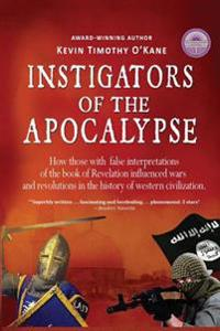 Instigators of the Apocalypse: How Those with False Interpretations of the Book of Revelation Influenced Wars and Revolutions in the History of Weste