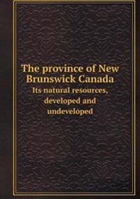 The Province of New Brunswick Canada Its Natural Resources, Developed and Undeveloped