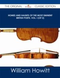 Homes and Haunts of the Most Eminent British Poets, Vol. I (of 2) - The Original Classic Edition