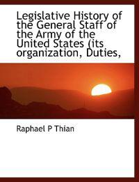 Legislative History of the General Staff of the Army of the United States (Its Organization, Duties,
